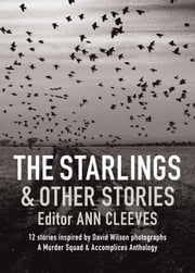 The Starlings & Other Stories - A Murder Squad & Accomplices Anthology ebook by Ann Cleeves,Cath Staincliffe,Martin Edwards
