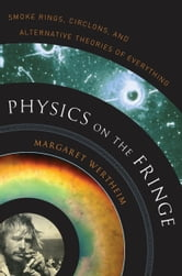 Physics on the Fringe - Smoke Rings, Circlons, and Alternative Theories of Everything ebook by Margaret Wertheim