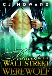Seduced By The Wall Street Werewolf ebook by CJ Howard
