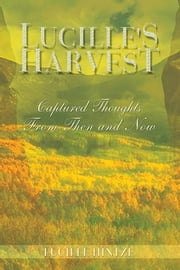 Lucille's Harvest - Captured Thoughts From Then and Now ebook by Lucille Hintze