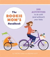 The Rookie Mom's Handbook - 250 Activities to Do with (and Without!) Your Baby ebook by Heather Gibbs Flett,Whitney Moss