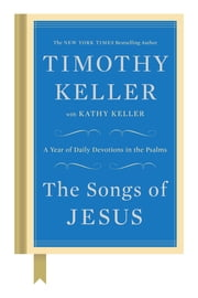 The Songs of Jesus - A Year of Daily Devotions in the Psalms ebook by Timothy Keller, Kathy Keller