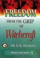 Freedom from the Grip of Witchcraft ebook by Dr. D. K. Olukoya