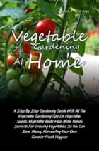 Vegetable Gardening At Home - A Step By Step Gardening Guide With All The Vegetable Gardening Tips On Vegetable Seeds, Vegetable Beds Plus More Handy Secrets For Growing Vegetables So You Can Save Money Harvesting Your Own Garden-Fresh Veggies ebook by Nick R. Samaniego