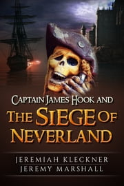 Captain James Hook and the Siege of Neverland ebook by Jeremy Marshall,Jeremiah Kleckner