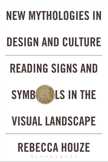 New Mythologies in Design and Culture - Reading Signs and Symbols in the Visual Landscape ebook by Rebecca Houze