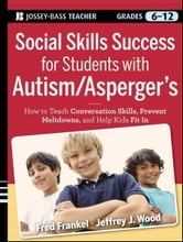 Social Skills Success for Students with Autism / Asperger's - Helping Adolescents on the Spectrum to Fit In ebook by Fred Frankel,Jeffrey J. Wood