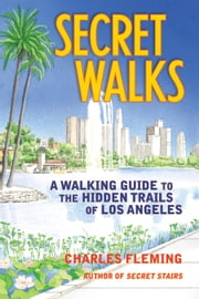 Secret Walks - A Walking Guide to the Hidden Trails of Los Angeles ebook by Charles Fleming