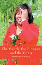 The Weeds, the Flowers, and the Roses ebook by Tandra Hayes Bentley