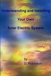 Understanding and Installing Your Own Solar Electric System ebook by Robinson, Dale