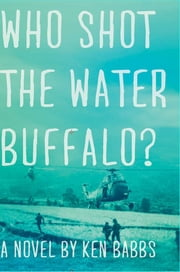 Who Shot the Water Buffalo?: A Novel ebook by Ken Babbs