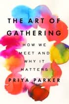 The Art of Gathering - How We Meet and Why It Matters ebook by Priya Parker