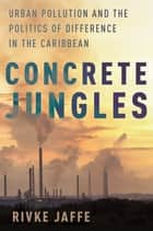 Concrete Jungles - Urban Pollution and the Politics of Difference in the Caribbean ebook by Rivke Jaffe