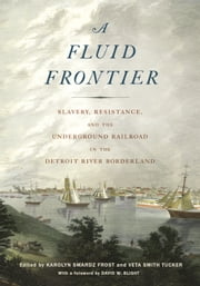 A Fluid Frontier - Slavery, Resistance, and the Underground Railroad in the Detroit River Borderland ebook by Karolyn Smardz Frost,Veta Smith Tucker,David W. Blight