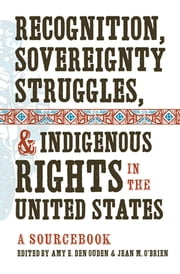 Recognition, Sovereignty Struggles, and Indigenous Rights in the United States - A Sourcebook ebook by Amy E. Den Ouden,Jean M. O'Brien