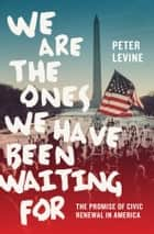 We Are the Ones We Have Been Waiting For - The Promise of Civic Renewal in America ebook by Peter Levine