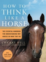 How to Think Like A Horse - The Essential Handbook for Understanding Why Horses Do What They Do ebook by Cherry Hill