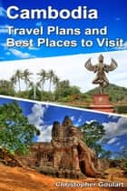 Cambodia Travel Plans and Best Places to Visit ebook by Christopher Goulart