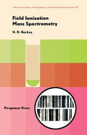 Field Ionization Mass Spectrometry: International Series of Monographs in Analytical Chemistry ebook by Beckey, Hans-D.