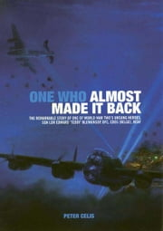 One Who Almost Made it Back - The Remarkable Story of One of World War Two's Unsung Heroes, Sqn Ldr Edward 'Teddy' Blenkinsop, DFC, CDEG (Belge), RCAF ebook by Celis, Peter