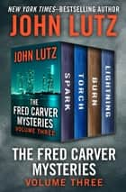 The Fred Carver Mysteries Volume Three - Spark, Torch, Burn, and Lightning ebook by John Lutz