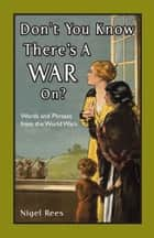 Don't You Know There's A War On? - Words and Phrases from the World Wars ebook by Nigel Rees