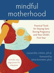 Mindful Motherhood: Practical Tools for Staying Sane During Pregnancy and Your Child's First Year ebook by Vieten, Cassandra
