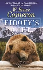 Emory's Gift - A Novel eBook by W. Bruce Cameron