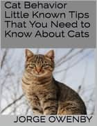 Cat Behavior: Little Known Tips That You Need to Know About Cats ebook by Jorge Owenby