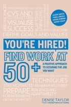 You're Hired! Find Work at 50+ - A Positive Approach to Securing the Job You Want ebook by Denise Taylor