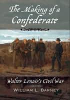 The Making of a Confederate - Walter Lenoir's Civil War ebook by William L. Barney