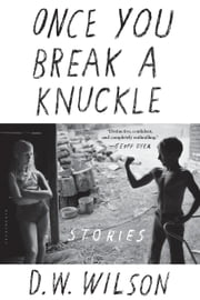 Once You Break a Knuckle - Stories ebook by D. W. Wilson
