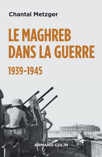 Le Maghreb dans la guerre - 1939-1945 - 1939-1945 ebook by Chantal Metzger