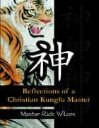 Reflections of a Christian Kungfu Master ebook by Master Rick Wilcox