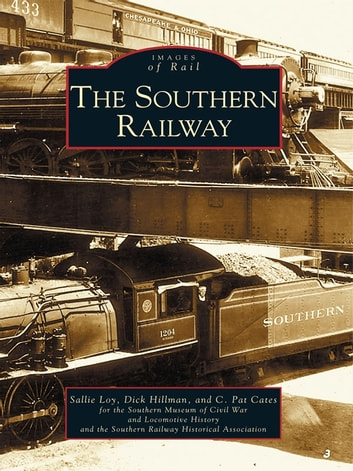 The Southern Railway ebook by Sallie Loy,Dick Hillman,C. Pat Cates,Southern Museum of Civil War and Locomotive History,Southern Railway Historical Assocuiation