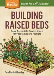 Building Raised Beds - Easy, Accessible Garden Space for Vegetables and Flowers. A Storey BASICS® Title ebook by Fern Marshall Bradley