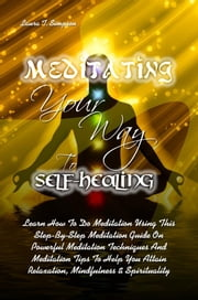 Meditating Your Way To Self-Healing - Learn How To Do Meditation Using This Step-By-Step Meditation Guide On Powerful Meditation Techniques And Meditation Tips To Help You Attain Relaxation, Mindfulness & Spirituality ebook by Laura T. Simpson