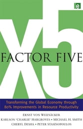 Factor Five - Transforming the Global Economy through 80% Improvements in Resource Productivity ebook by Ernst Ulrich von Weizsacker,Charlie Hargroves,Michael H. Smith,Cheryl Desha,Peter Stasinopoulos