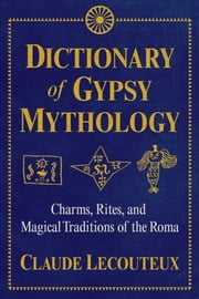 Dictionary of Gypsy Mythology - Charms, Rites, and Magical Traditions of the Roma ebook by Claude Lecouteux