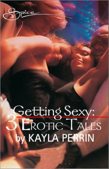 Getting sexy: Obsession / Getting Some / Getting Even (Mills & Boon Spice) ebook by Kayla Perrin