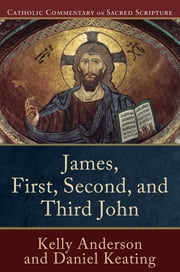 James, First, Second, and Third John (Catholic Commentary on Sacred Scripture) ebook by Kelly Anderson,Daniel Keating,Peter Williamson,Mary Healy