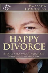 Happy Divorce: How to turn your Divorce into the most Brilliant and Rewarding opportunity of your Life ebook by Rossana Condoleo