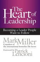 The Heart of Leadership - Becoming a Leader People Want to Follow ebook by Mark Miller