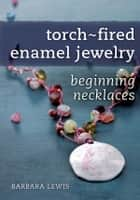 Torch-Fired Enamel Jewelry, Beginning Necklaces ebook by Barbara Lewis