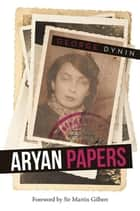 Aryan Papers ebook by George Dynin, Sir Martin Gilbert