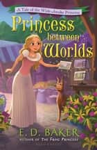 Princess between Worlds - A Tale of the Wide-Awake Princess ebook by E.D. Baker