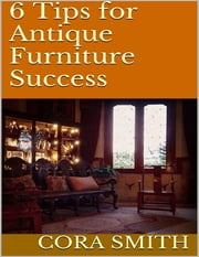 6 Tips for Antique Furniture Success ebook by Cora Smith