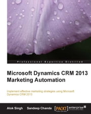 Microsoft Dynamics CRM 2013 Marketing Automation ebook by Alok Singh,Sandeep Chanda