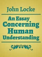An Essay Concerning Human Understanding ebook by John Locke