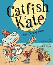 Catfish Kate and the Sweet Swamp Band - with audio recording ebook by Sarah Weeks,Elwood H. Smith